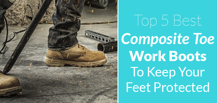 Top 5 Best Composite Toe Work Boots To Keep Your Feet